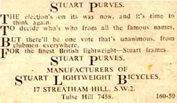 STUART PURVES. The election's on its way now, and its time to think again, To decide who's who from all the famous names, But there'll be one vote that's unanimous, from clubmen everywhere, For the finest British lightweight- Stuart frames. STUART PURVES. MANUFACTURERS OF STUART LIGHTWEIGHT BICYCLES, 17 STREATHAM HILL S.W.2. Tulse Hill 7458