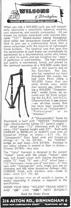 Here is an informative advert for Wilsons of Birmingham taken from Cycling of December 1961. They also had a 'Sale' advert in a Cycling in 1959. If you know anything about this builder or if you own a Wilson machine please let us know so we can begin to acquire more information. The adverts shows that Wilsons had a very respectable racing team and seemed to produce some very desirable classic frames.